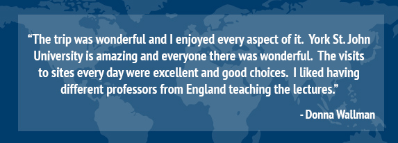 """The trip was wonderful and I enjoyed every aspect of it.  York St. John University is amazing and everyone there was wonderful.  The visits to sites every day were excellent and good choices.  I liked having different professors from England teaching the lectures.""  Donna Wallman"