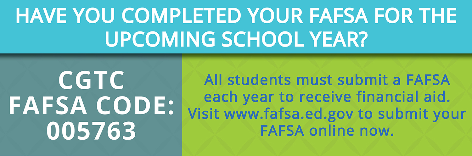 Have you completed your FAFSA for the upcoming school year? All students must submit a FAFSA each year to receive financial aid. Visit www.fafsa.ed.gov to submit your FAFSA online now. CGTC FAFSA Code: 005763