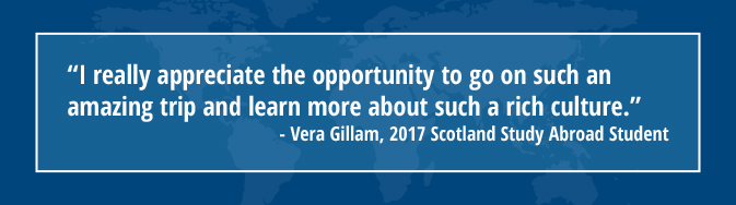 """I really appreciate the opportunity to go on such an amazing trip and learn more about such a rich culture."" - Vera Billam, 2017 Scotland Study Abroad Student"