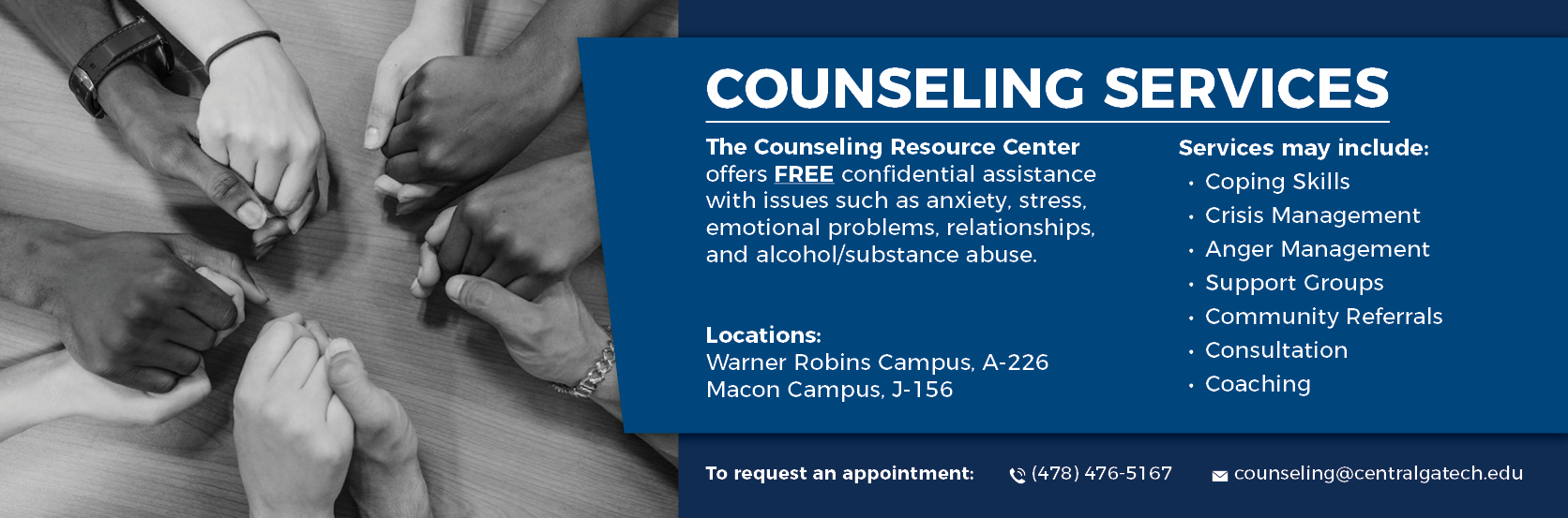 Counseling Services. The Counseling Resource Center offers FREE confidential assistance with issues such as anxiety, stress, emotional problems, relationships, and alcohol/substance abuse. Services may include: Coping Skills, Crisis Management, Anger Management, Support Groups, Community Referrals, Consultation, and Coaching. Locations: Warner Robins Campus, A-226. Macon Campus, J-156. To request an appointment, call (478) 476-5167 or email counseling@centralgatech.edu