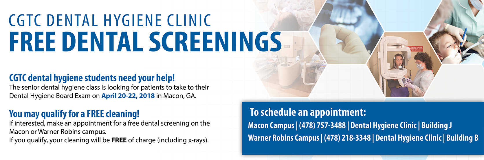 CGTC Dental Hygiene Clinic Free Dental Screenings: CGTC dental hygiene students need your help! The senior dental hygiene class is looking for patients to take their Dental Hygiene Board exam on April 20-22, 2018 in Macon, GA. You may qualify for a FREE cleaning! If interested, make an appointment for a free dental screening on the Macon or Warner Robins campus. If you qualify, your cleaning will be FREE of charge (including x-rays). To schedule an appointment, contact: Macon Campus - 478-757-3488 Building J, or Warner Robins Campus - 478-218-3348 Building B