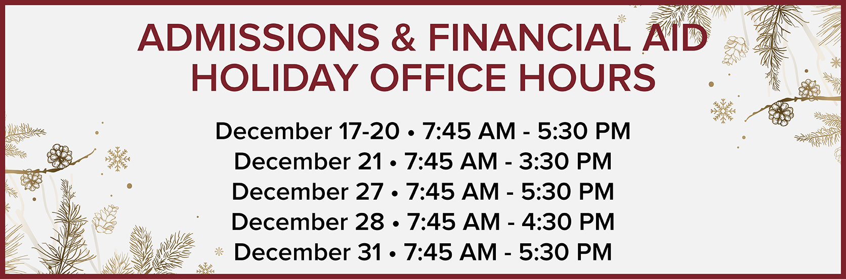 Admissions and Financial Aid Office Holiday Hours December 17‑20 • 7:45 AM ‑ 5:30 PM | December 21 • 7:45 AM - 3:30 PM | December 27 • 7:45 AM ‑ 5:30 PM | December 28 • 7:45 AM ‑ 4:30 PM | December 31 • 7:45 AM - 5:30 PM