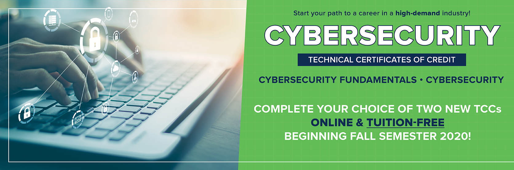 New Cybersecurity Fundamentals TCC and Cybersecurity TCC offered on-campus and online beginning Fall 2020. Programs offered tuition-free, through the HOPE CAREER GRANT, for students who qualify.